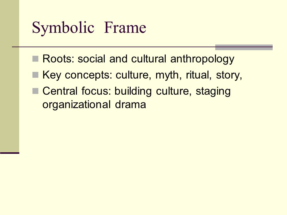 Symbolic Frame Roots: social and cultural anthropology Key concepts: culture, myth, ritual, story, Central focus: building culture, staging organizati