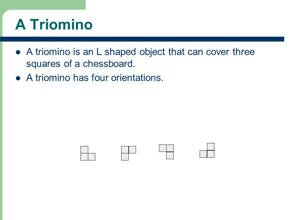 A Triomino A triomino is an L shaped object that can cover three squares of a chessboard. A triomino has four orientations.