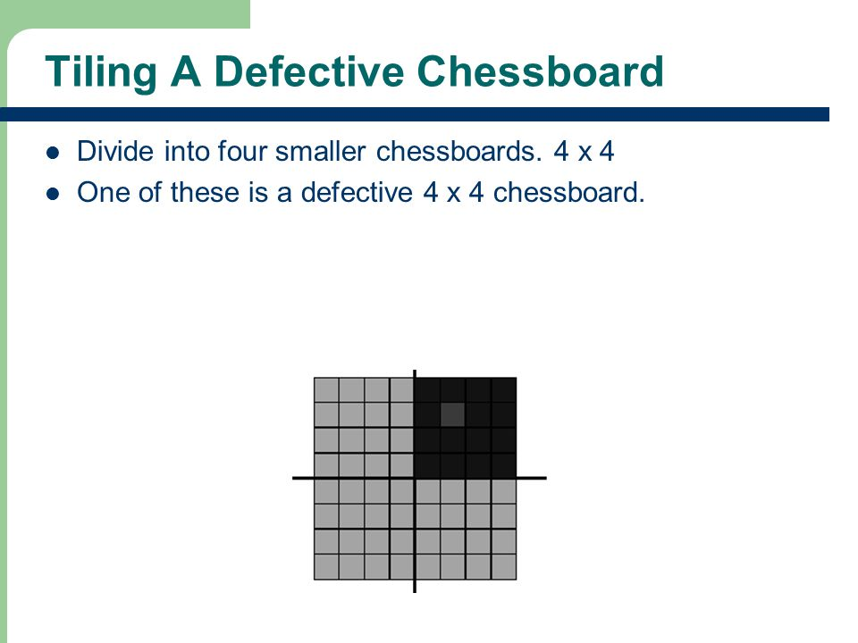 Tiling A Defective Chessboard Divide into four smaller chessboards.