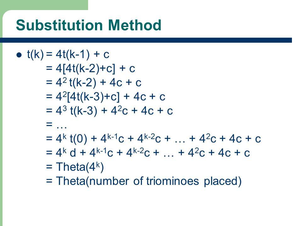 Substitution Method t(k)= 4t(k-1) + c = 4[4t(k-2)+c] + c = 4 2 t(k-2) + 4c + c = 4 2 [4t(k-3)+c] + 4c + c = 4 3 t(k-3) + 4 2 c + 4c + c = … = 4 k t(0) + 4 k-1 c + 4 k-2 c + … + 4 2 c + 4c + c = 4 k d + 4 k-1 c + 4 k-2 c + … + 4 2 c + 4c + c = Theta(4 k ) = Theta(number of triominoes placed)