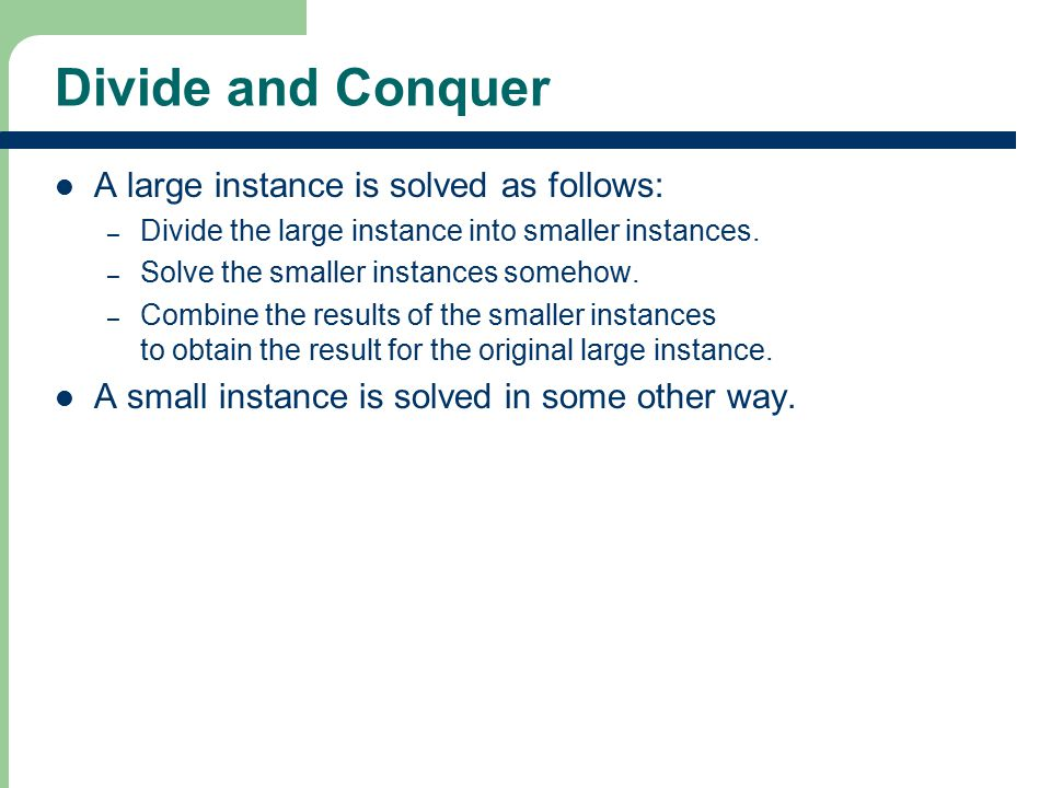 Divide and Conquer A large instance is solved as follows: – Divide the large instance into smaller instances. – Solve the smaller instances somehow. –