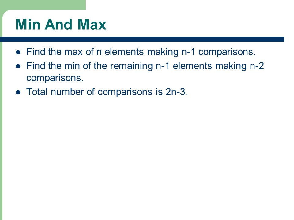 Min And Max Find the max of n elements making n-1 comparisons. Find the min of the remaining n-1 elements making n-2 comparisons. Total number of comp