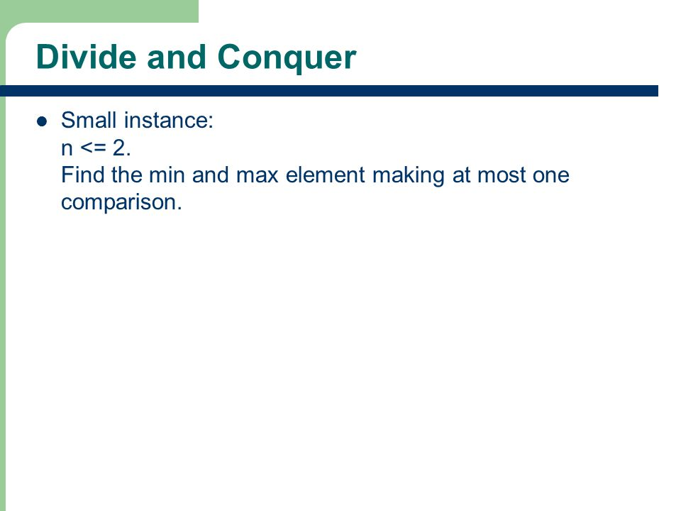 Divide and Conquer Small instance: n <= 2. Find the min and max element making at most one comparison.