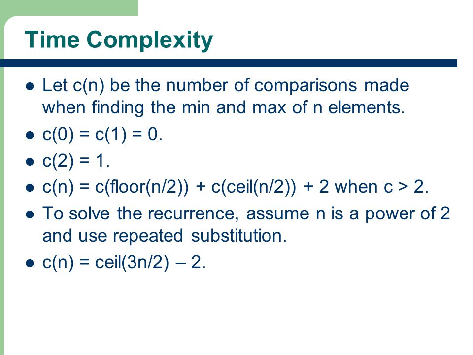 Time Complexity Let c(n) be the number of comparisons made when finding the min and max of n elements. c(0) = c(1) = 0. c(2) = 1. c(n) = c(floor(n/2))