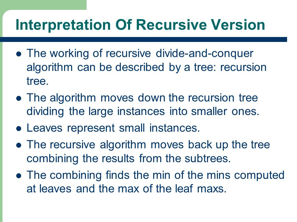 Interpretation Of Recursive Version The working of recursive divide-and-conquer algorithm can be described by a tree: recursion tree.