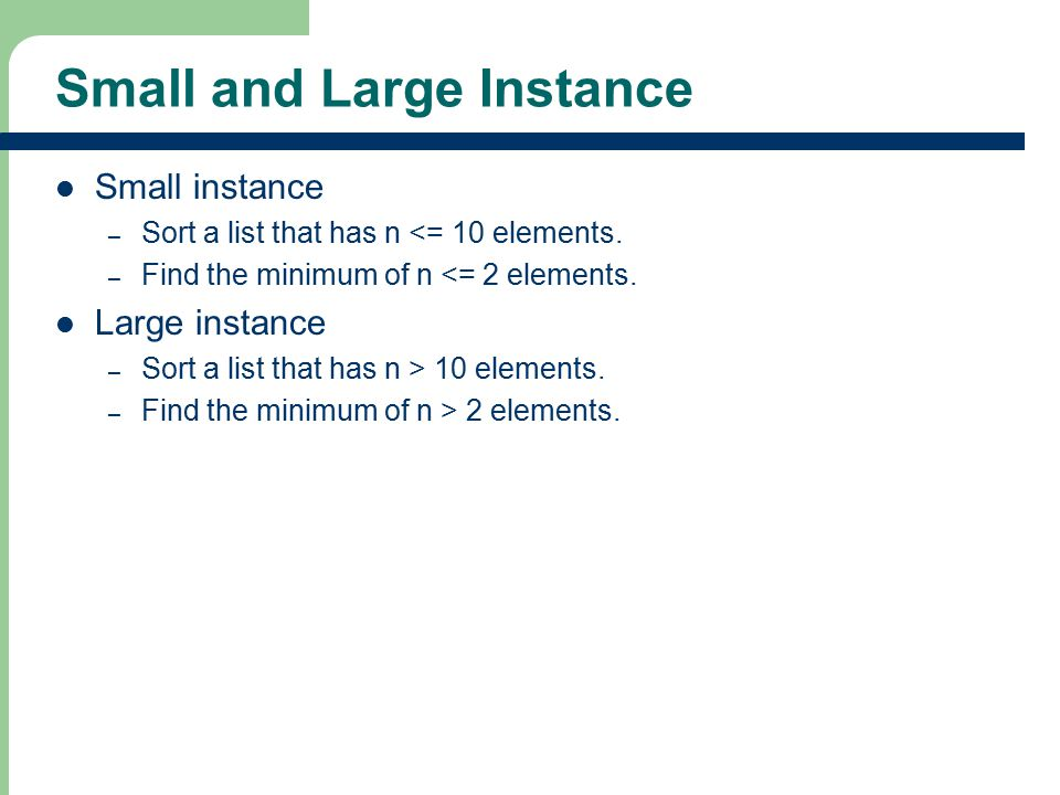 Small and Large Instance Small instance – Sort a list that has n <= 10 elements. – Find the minimum of n <= 2 elements. Large instance – Sort a list t