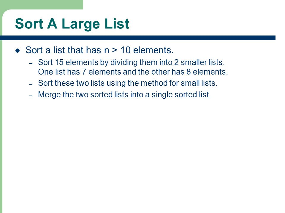 Sort A Large List Sort a list that has n > 10 elements. – Sort 15 elements by dividing them into 2 smaller lists. One list has 7 elements and the othe