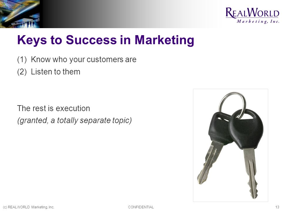 (c) REALWORLD Marketing, Inc.CONFIDENTIAL13 Keys to Success in Marketing (1) Know who your customers are (2) Listen to them The rest is execution (granted, a totally separate topic)