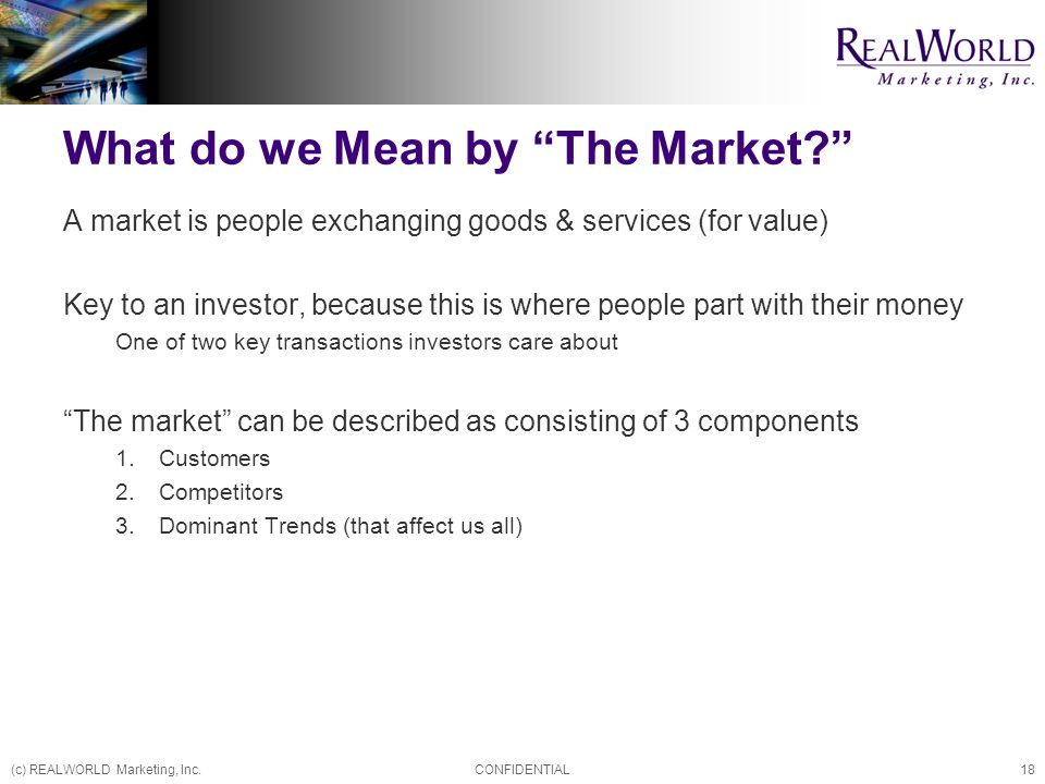 (c) REALWORLD Marketing, Inc.CONFIDENTIAL18 What do we Mean by The Market? A market is people exchanging goods & services (for value) Key to an investor, because this is where people part with their money One of two key transactions investors care about The market can be described as consisting of 3 components 1.Customers 2.Competitors 3.Dominant Trends (that affect us all)