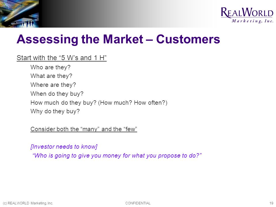(c) REALWORLD Marketing, Inc.CONFIDENTIAL19 Assessing the Market – Customers Start with the 5 W's and 1 H Who are they.