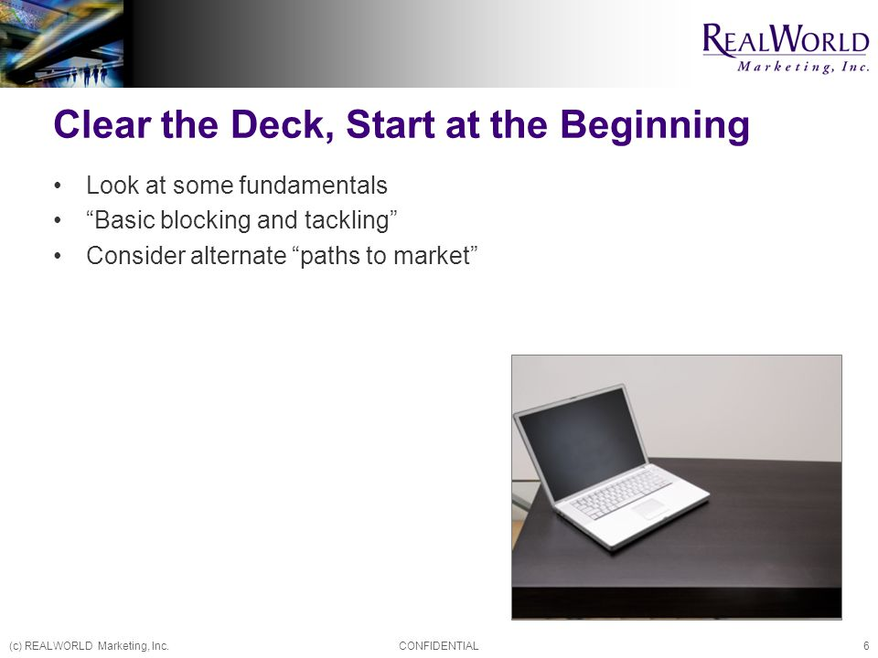 (c) REALWORLD Marketing, Inc.CONFIDENTIAL6 Clear the Deck, Start at the Beginning Look at some fundamentals Basic blocking and tackling Consider alternate paths to market