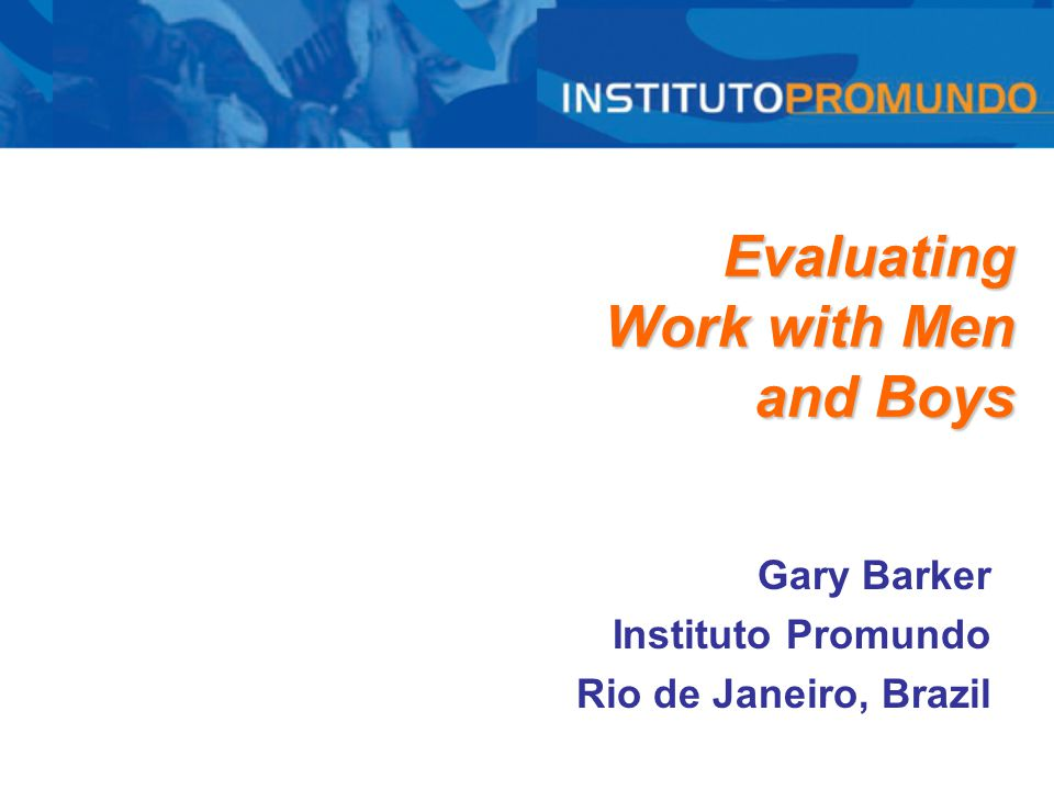 Evaluating Work with Men and Boys Gary Barker Instituto Promundo Rio de Janeiro, Brazil