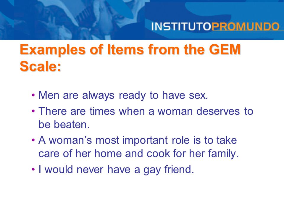 Examples of Items from the GEM Scale: Men are always ready to have sex. There are times when a woman deserves to be beaten. A woman's most important r