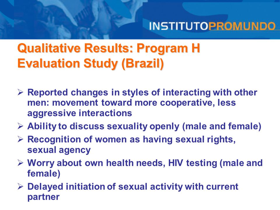 Qualitative Results: Program H Evaluation Study (Brazil)  Reported changes in styles of interacting with other men: movement toward more cooperative,