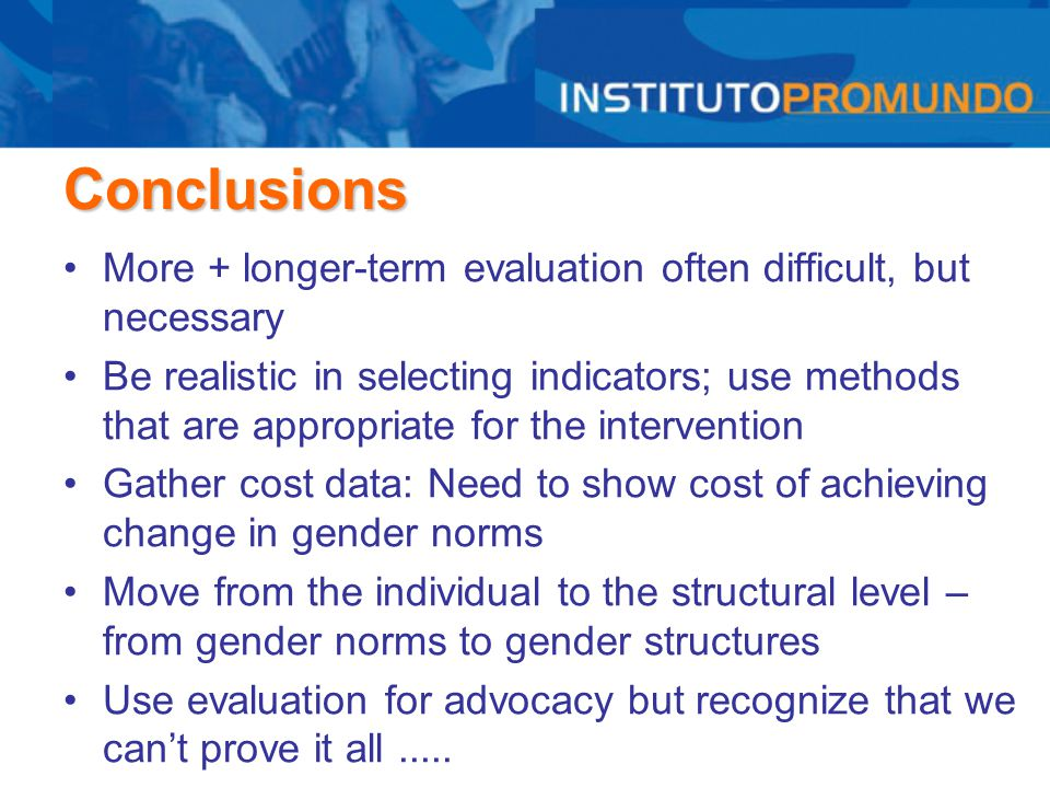 Conclusions More + longer-term evaluation often difficult, but necessary Be realistic in selecting indicators; use methods that are appropriate for th