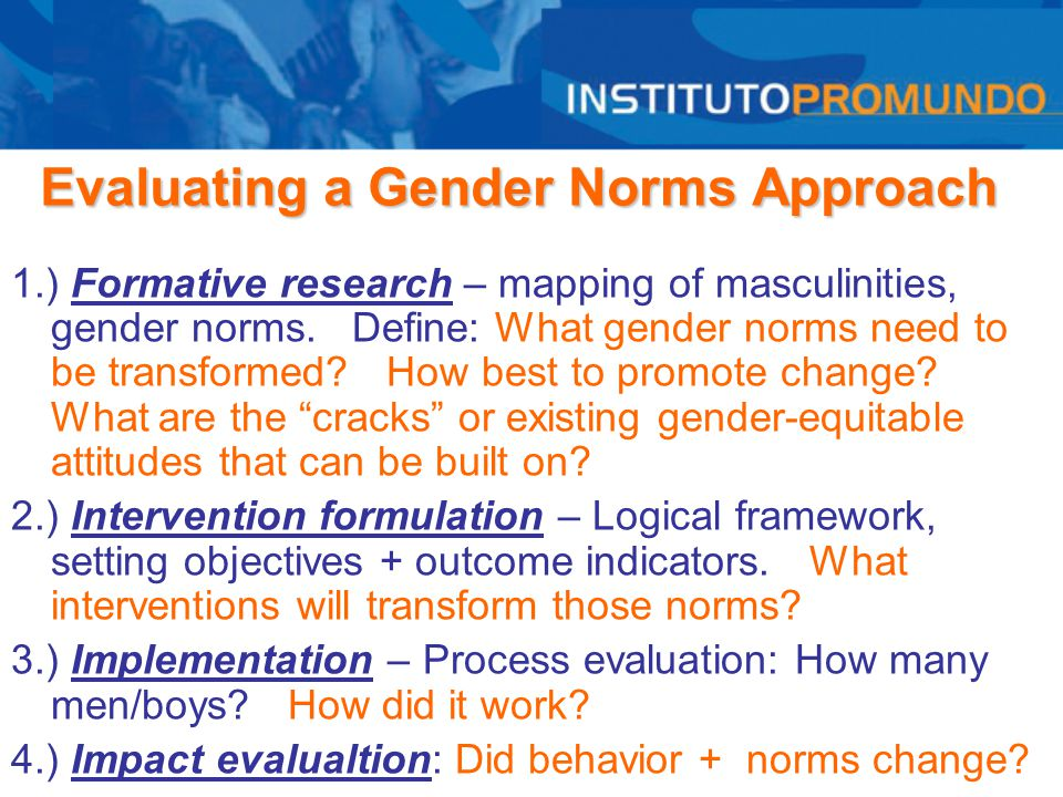 Evaluating a Gender Norms Approach 1.) Formative research – mapping of masculinities, gender norms. Define: What gender norms need to be transformed?