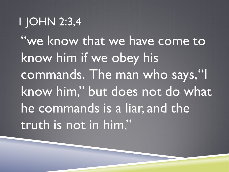 "1 JOHN 2:3,4 ""we know that we have come to know him if we obey his commands. The man who says, ""I know him,"" but does not do what he commands is a lia"