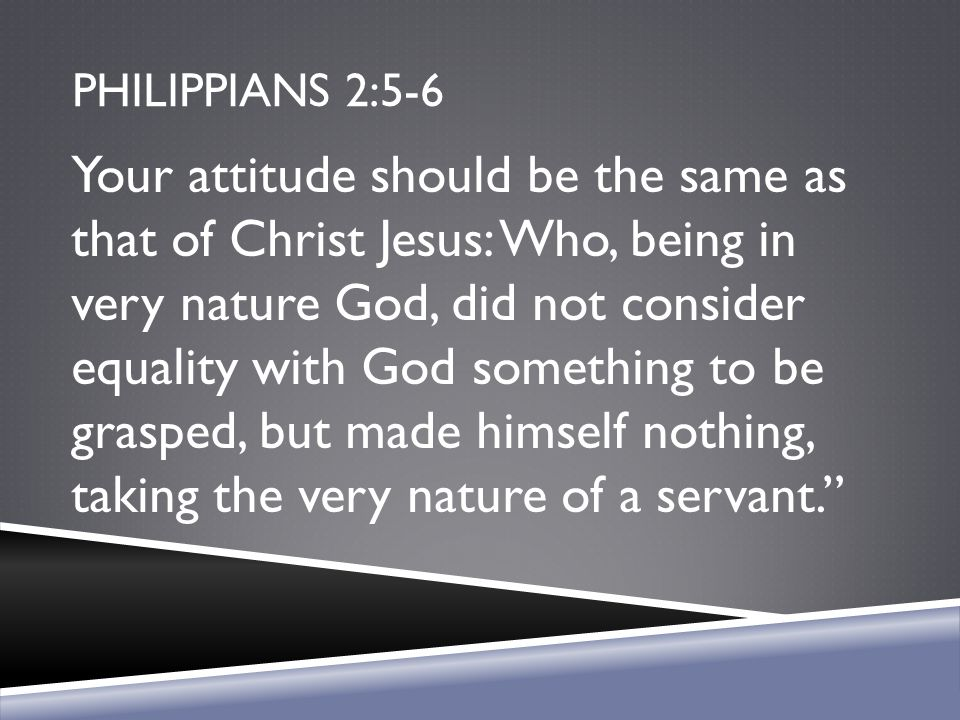 PHILIPPIANS 2:5-6 Your attitude should be the same as that of Christ Jesus: Who, being in very nature God, did not consider equality with God somethin