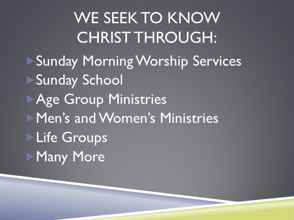 WE SEEK TO KNOW CHRIST THROUGH:  Sunday Morning Worship Services  Sunday School  Age Group Ministries  Men's and Women's Ministries  Life Groups