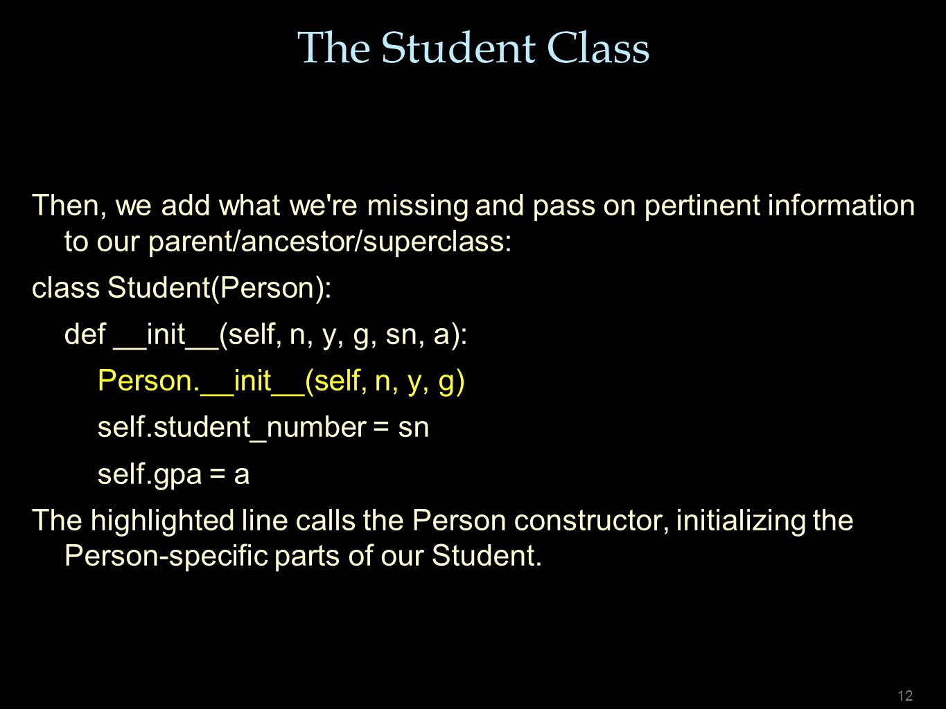 12 The Student Class Then, we add what we're missing and pass on pertinent information to our parent/ancestor/superclass: class Student(Person): def _