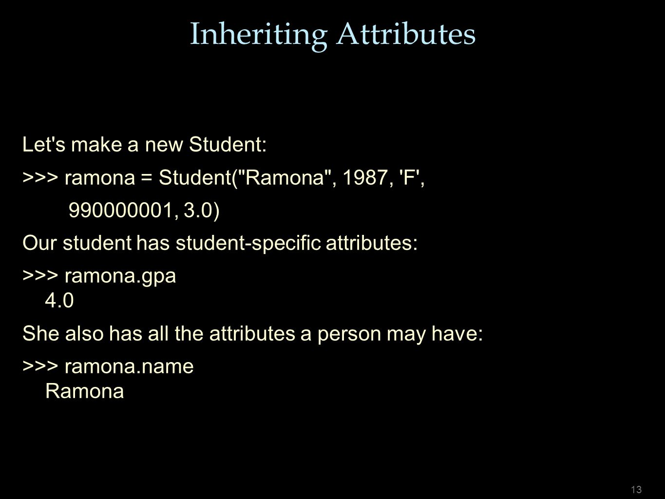13 Inheriting Attributes Let s make a new Student: >>> ramona = Student( Ramona , 1987, F , 990000001, 3.0) Our student has student-specific attributes: >>> ramona.gpa 4.0 She also has all the attributes a person may have: >>> ramona.name Ramona