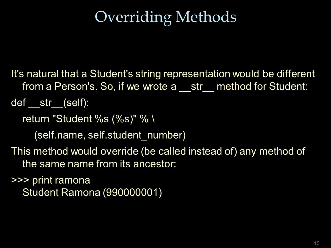 15 Overriding Methods It's natural that a Student's string representation would be different from a Person's. So, if we wrote a __str__ method for Stu