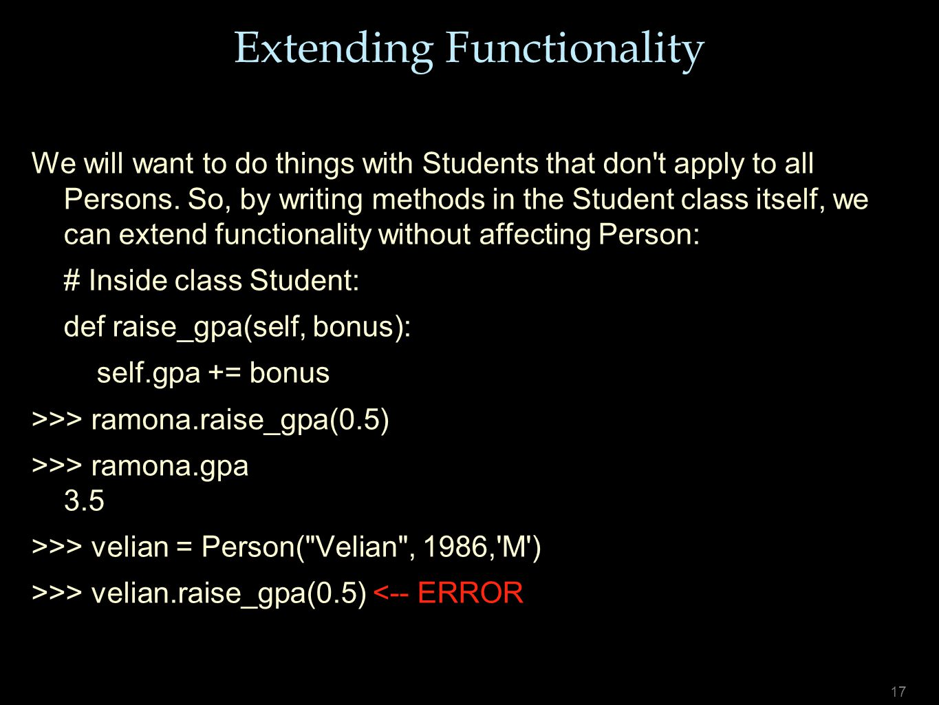 17 Extending Functionality We will want to do things with Students that don't apply to all Persons. So, by writing methods in the Student class itself