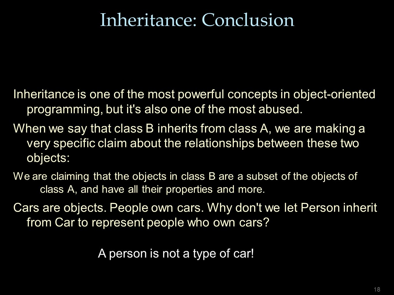 18 Inheritance: Conclusion Inheritance is one of the most powerful concepts in object-oriented programming, but it's also one of the most abused. When