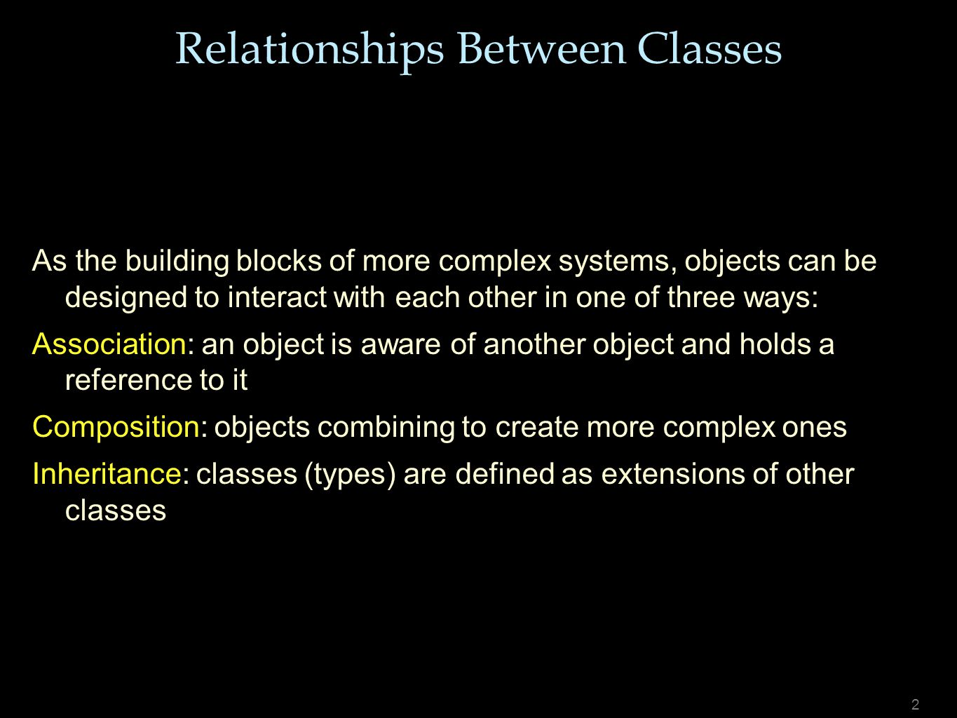 2 As the building blocks of more complex systems, objects can be designed to interact with each other in one of three ways: Association: an object is