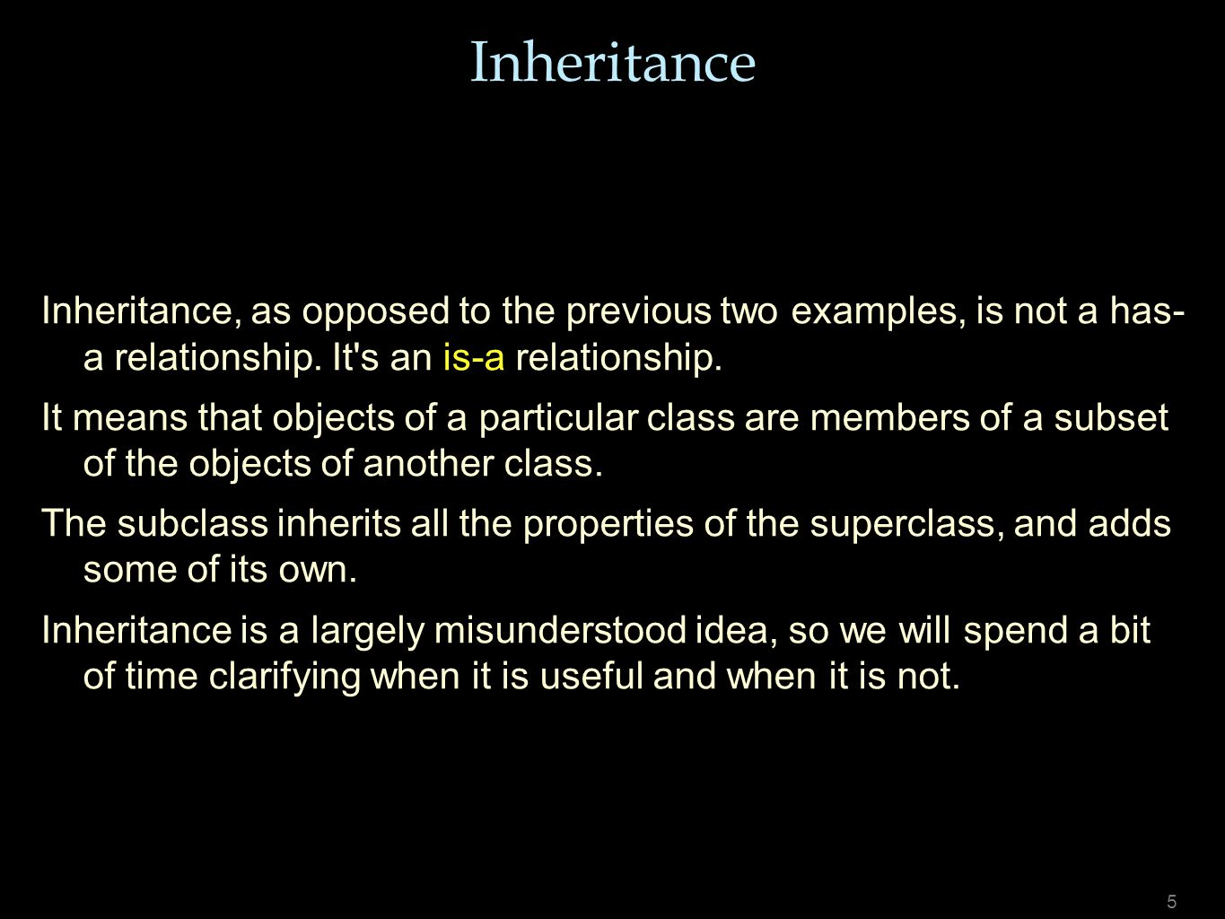 5 Inheritance Inheritance, as opposed to the previous two examples, is not a has- a relationship. It's an is-a relationship. It means that objects of