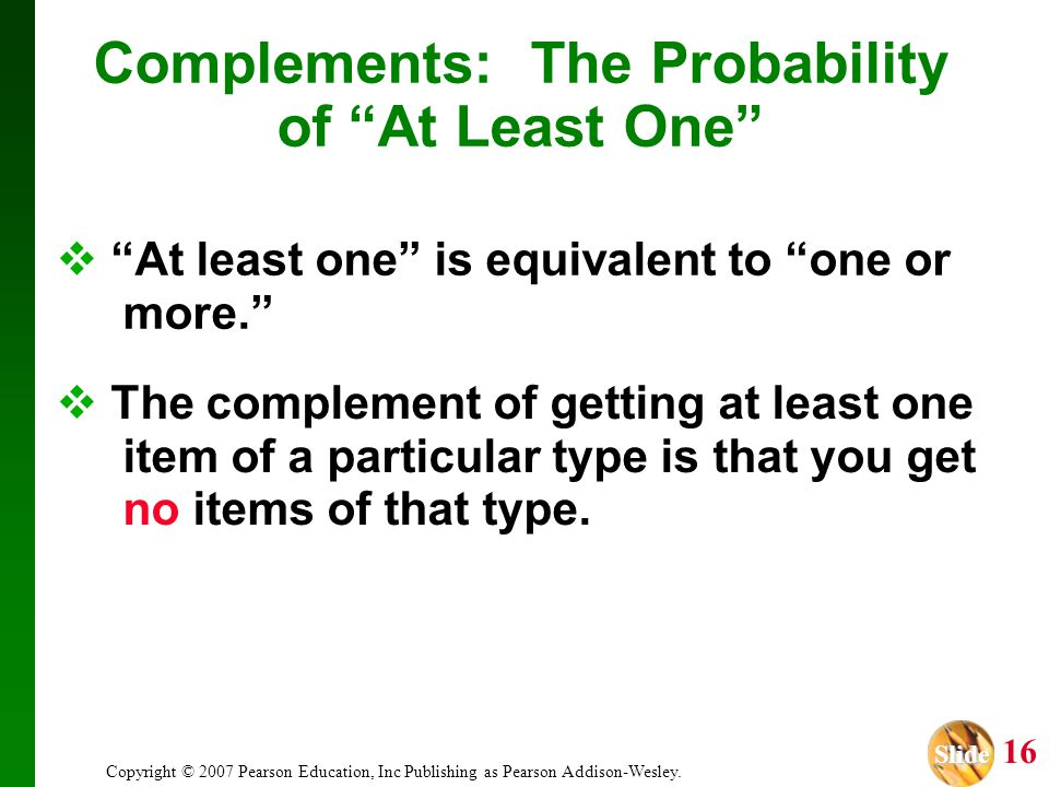 """Slide Slide 16 Copyright © 2007 Pearson Education, Inc Publishing as Pearson Addison-Wesley. Complements: The Probability of """"At Least One""""  The comp"""