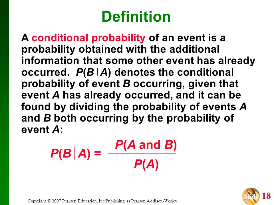 Slide Slide 18 Copyright © 2007 Pearson Education, Inc Publishing as Pearson Addison-Wesley. Definition A conditional probability of an event is a pro