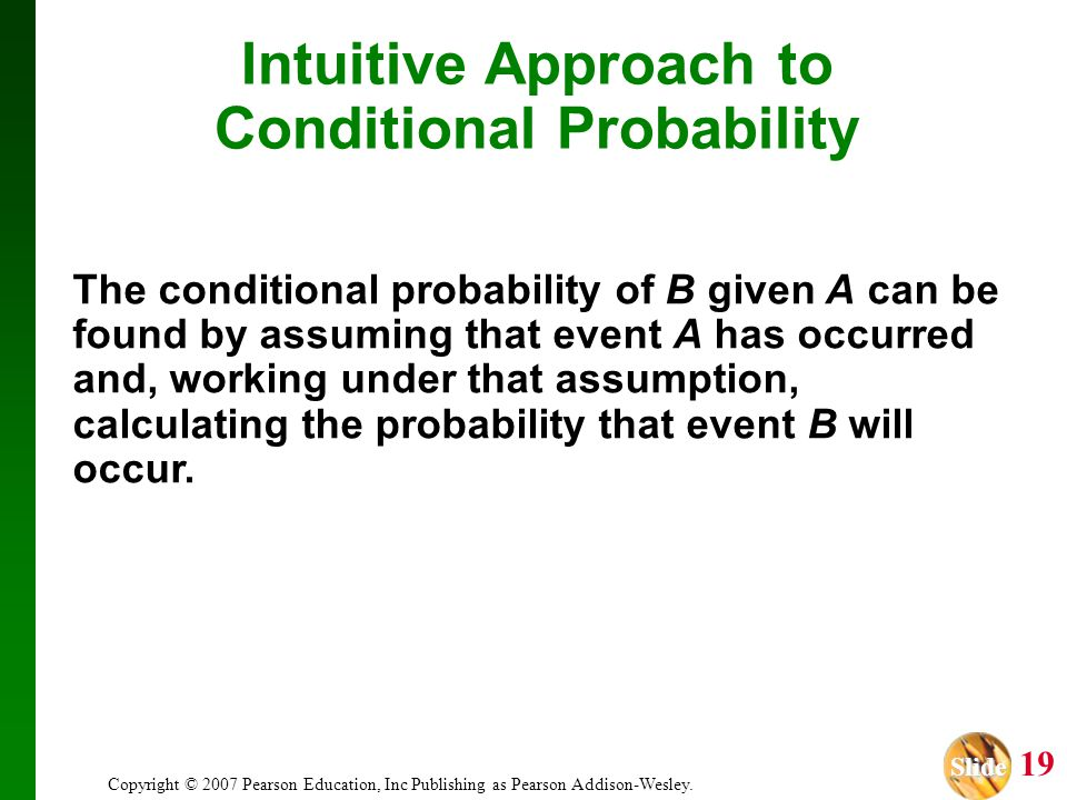 Slide Slide 19 Copyright © 2007 Pearson Education, Inc Publishing as Pearson Addison-Wesley. Intuitive Approach to Conditional Probability The conditi