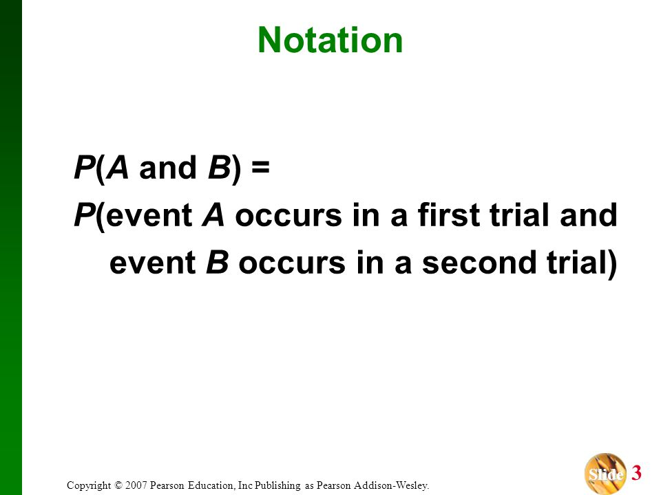 Slide Slide 3 Copyright © 2007 Pearson Education, Inc Publishing as Pearson Addison-Wesley. Notation P(A and B) = P(event A occurs in a first trial an