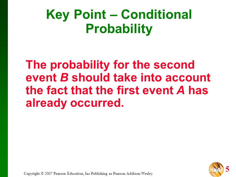 Slide Slide 5 Copyright © 2007 Pearson Education, Inc Publishing as Pearson Addison-Wesley. Key Point – Conditional Probability The probability for th