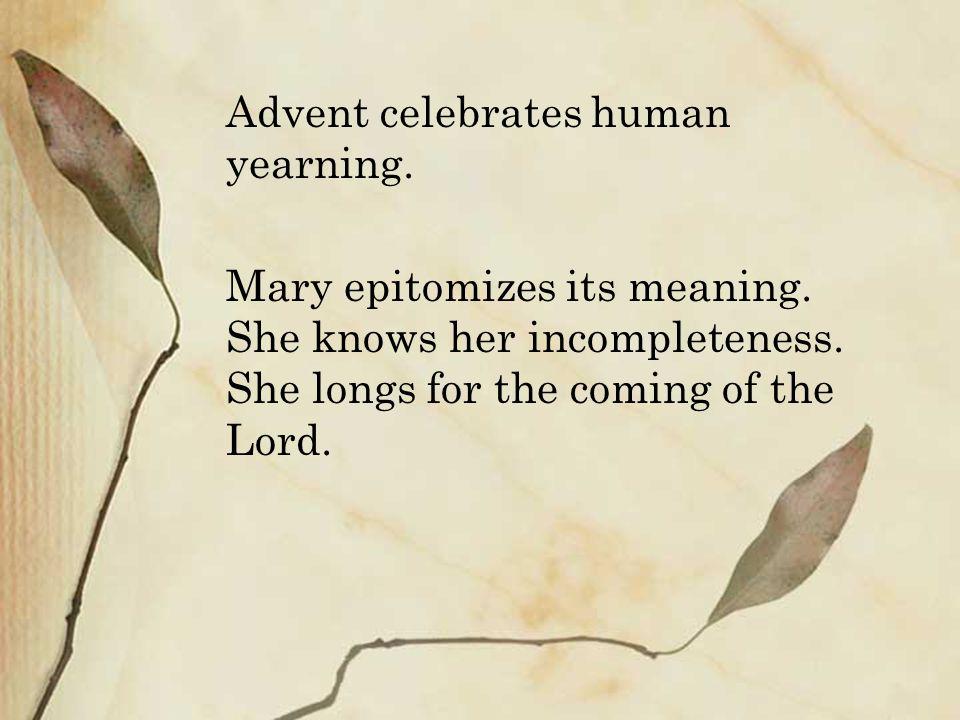 Advent celebrates human yearning.Mary epitomizes its meaning.
