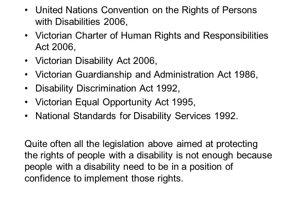 United Nations Convention on the Rights of Persons with Disabilities 2006, Victorian Charter of Human Rights and Responsibilities Act 2006, Victorian Disability Act 2006, Victorian Guardianship and Administration Act 1986, Disability Discrimination Act 1992, Victorian Equal Opportunity Act 1995, National Standards for Disability Services 1992.