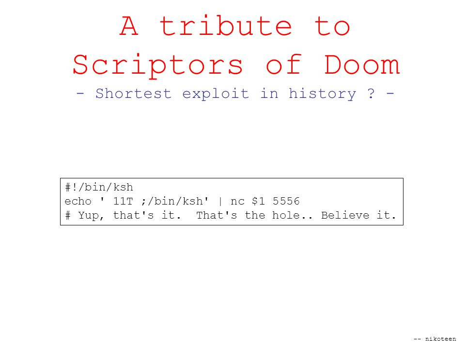 -- nikoteen A tribute to Scriptors of Doom - Shortest exploit in history .
