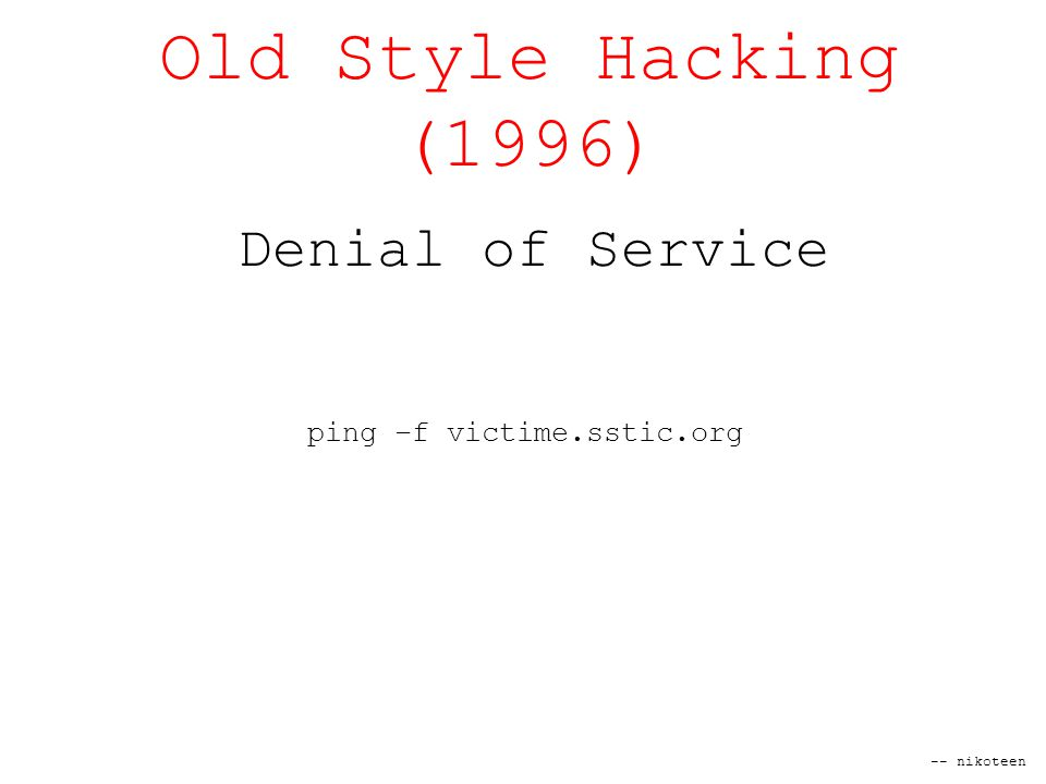 -- nikoteen Old Style Hacking (1996) Denial of Service ping –f victime.sstic.org