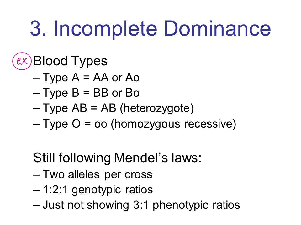 3. Incomplete Dominance Blood Types –Type A = AA or Ao –Type B = BB or Bo –Type AB = AB (heterozygote) –Type O = oo (homozygous recessive) Still follo