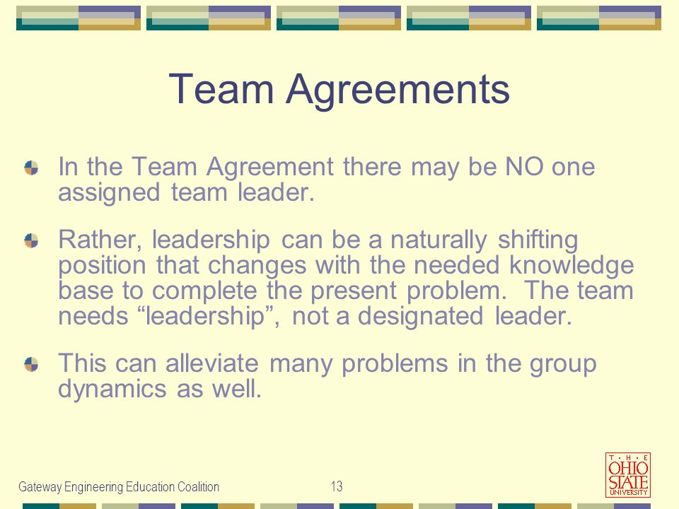 Gateway Engineering Education Coalition 13 Team Agreements In the Team Agreement there may be NO one assigned team leader. Rather, leadership can be a