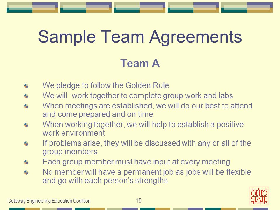 Gateway Engineering Education Coalition 15 Sample Team Agreements Team A We pledge to follow the Golden Rule We will work together to complete group work and labs When meetings are established, we will do our best to attend and come prepared and on time When working together, we will help to establish a positive work environment If problems arise, they will be discussed with any or all of the group members Each group member must have input at every meeting No member will have a permanent job as jobs will be flexible and go with each person's strengths