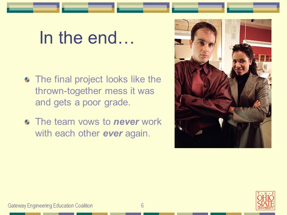 Gateway Engineering Education Coalition 6 The final project looks like the thrown-together mess it was and gets a poor grade. The team vows to never w