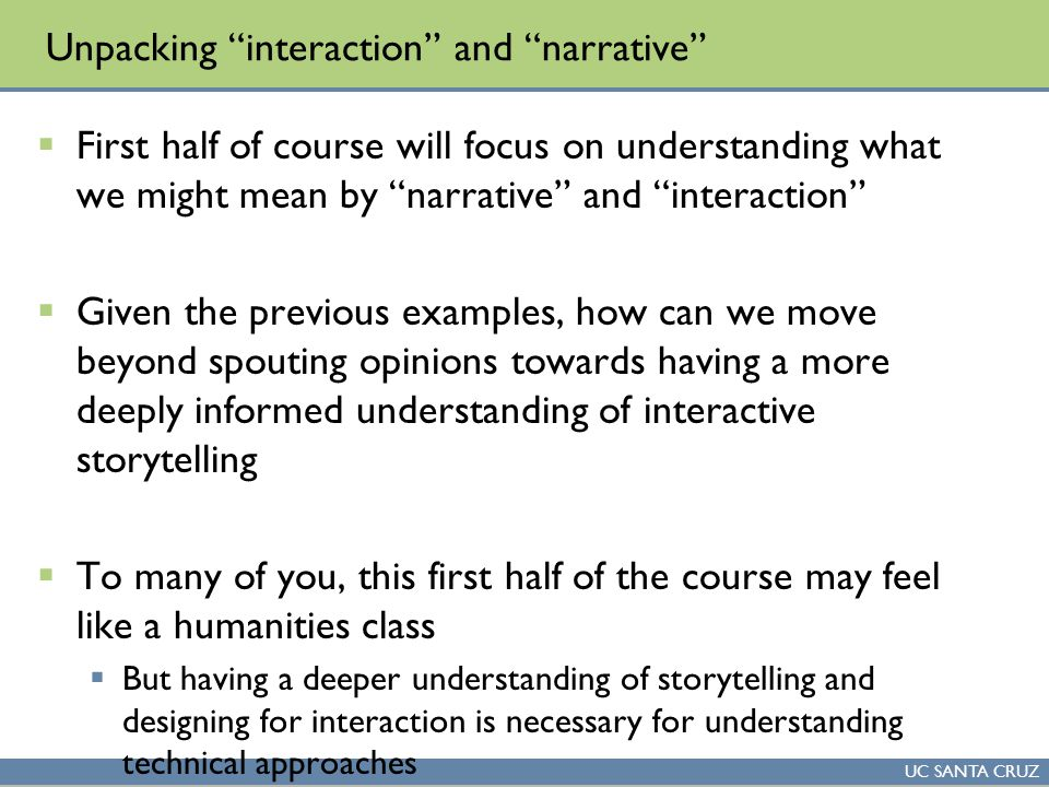 UC SANTA CRUZ Unpacking interaction and narrative  First half of course will focus on understanding what we might mean by narrative and interaction  Given the previous examples, how can we move beyond spouting opinions towards having a more deeply informed understanding of interactive storytelling  To many of you, this first half of the course may feel like a humanities class  But having a deeper understanding of storytelling and designing for interaction is necessary for understanding technical approaches