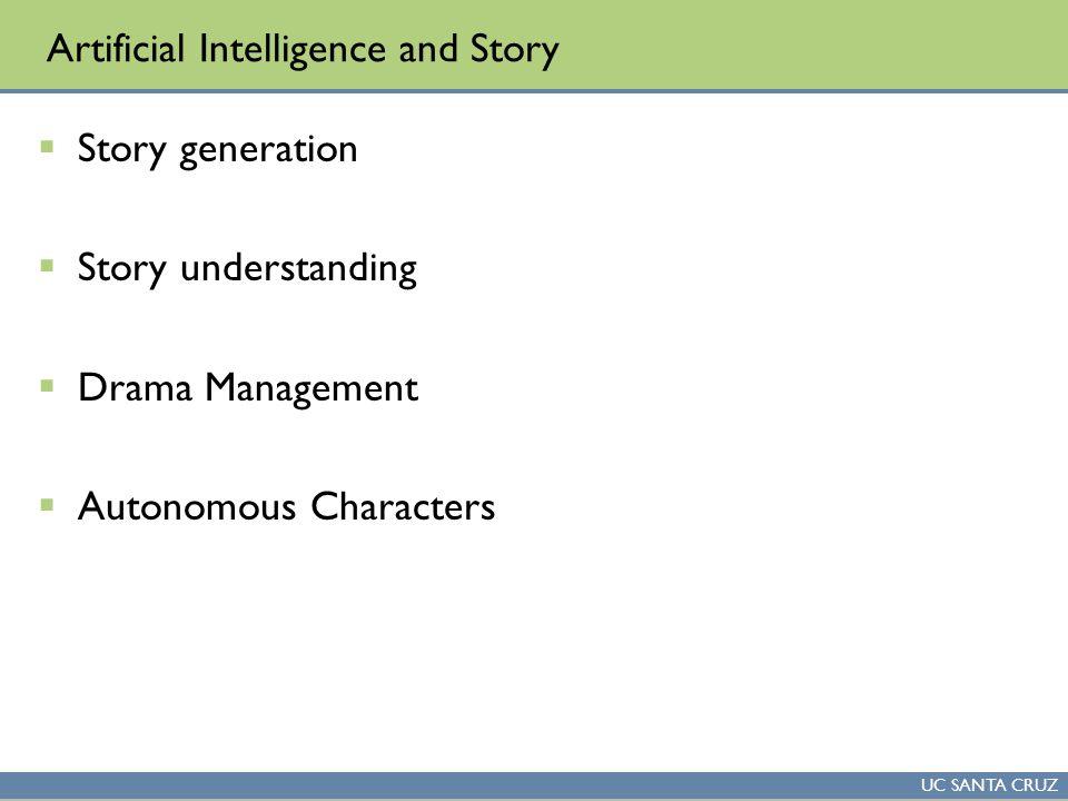 UC SANTA CRUZ Artificial Intelligence and Story  Story generation  Story understanding  Drama Management  Autonomous Characters
