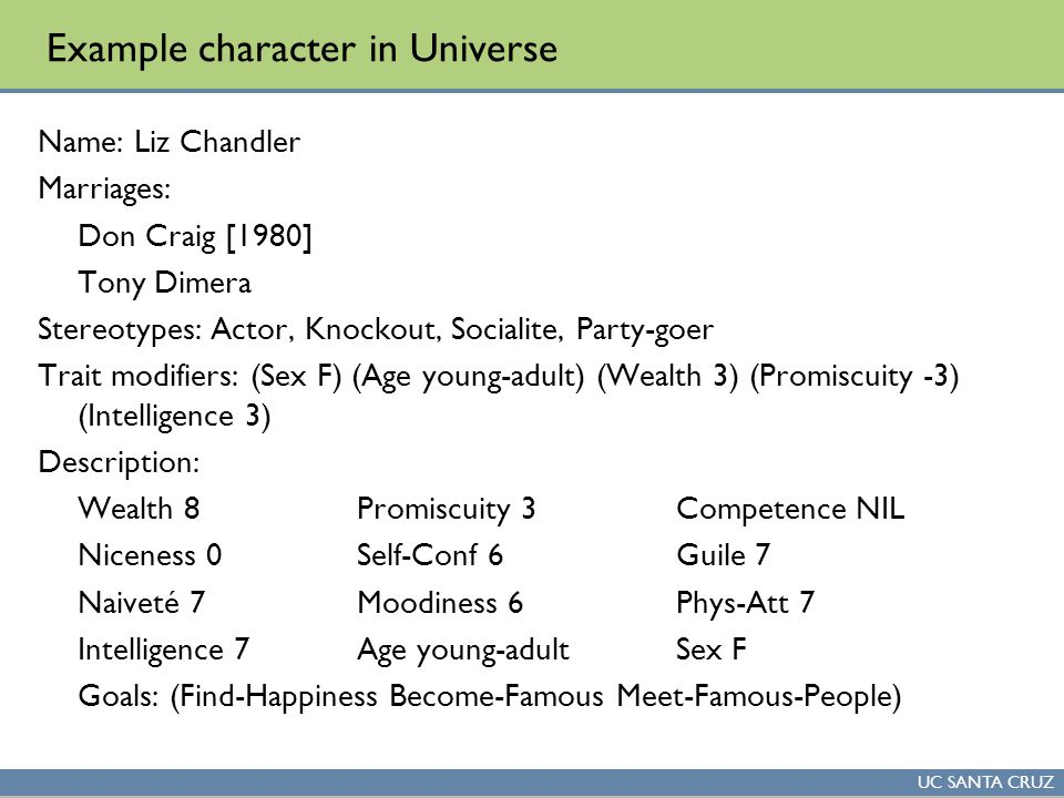 UC SANTA CRUZ Example character in Universe Name: Liz Chandler Marriages: Don Craig [1980] Tony Dimera Stereotypes: Actor, Knockout, Socialite, Party-goer Trait modifiers: (Sex F) (Age young-adult) (Wealth 3) (Promiscuity -3) (Intelligence 3) Description: Wealth 8Promiscuity 3Competence NIL Niceness 0Self-Conf 6Guile 7 Naiveté 7Moodiness 6Phys-Att 7 Intelligence 7Age young-adultSex F Goals: (Find-Happiness Become-Famous Meet-Famous-People)