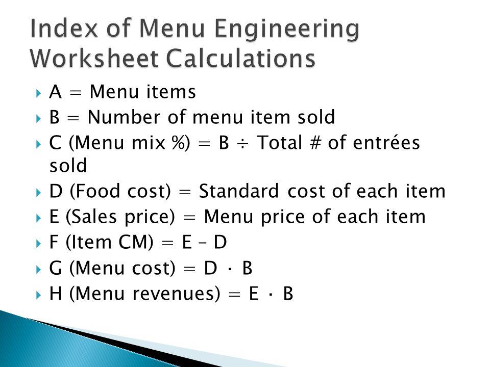  A = Menu items  B = Number of menu item sold  C (Menu mix %) = B ÷ Total # of entrées sold  D (Food cost) = Standard cost of each item  E (Sales price) = Menu price of each item  F (Item CM) = E – D  G (Menu cost) = D · B  H (Menu revenues) = E · B