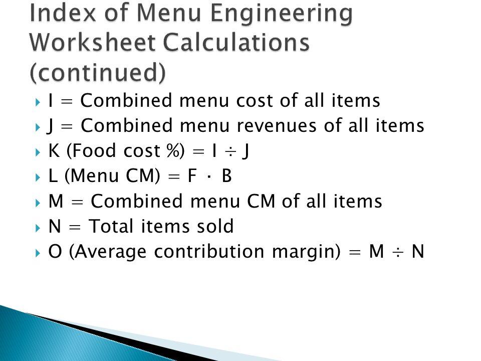  I = Combined menu cost of all items  J = Combined menu revenues of all items  K (Food cost %) = I ÷ J  L (Menu CM) = F · B  M = Combined menu CM of all items  N = Total items sold  O (Average contribution margin) = M ÷ N