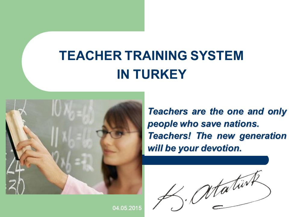 04.05.2015 TEACHER TRAINING SYSTEM IN TURKEY Teachers are the one and only people who save nations.